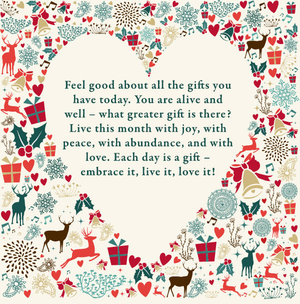 Feel good about all the gifts you have today. You are alive and well – what greater gift is there? Live this month with joy, with peace, with abundance, and with love. Each day is a gift – embrace it, live it, love it!