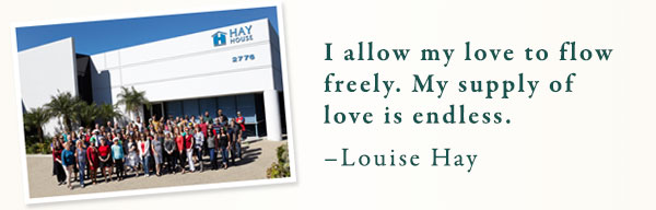 I allow my love to flow freely. My supply of love is endless. –Louise Hay